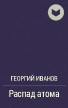 Георгий Иванов - Распад атома