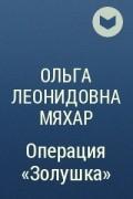 Ольга Леонидовна Мяхар - Операция «Золушка»