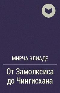 Мирча Элиаде - От Замолксиса до Чингиcхана