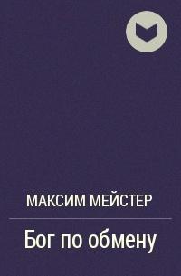 Максим Мейстер - Бог по обмену
