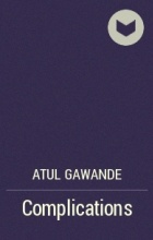 Atul Gawande - Complications: A Surgeon's Notes on an Imperfect Science