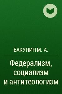 Бакунин М.А. - Федерализм, социализм и антитеологизм