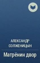 А. И. Солженицын - Матрёнин двор
