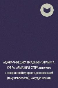 без автора - АДЖРА-ЧЧХЕДИКА ПРАДЖНЯ-ПАРАМИТА СУТРА, АЛМАЗНАЯ СУТРА или сутра о совершенной мудрости, рассекающей (тьму невежества), как удар молнии