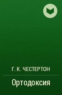 Г. К. Честертон - Ортодоксия