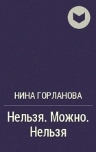 Нина Горланова - Нельзя. Можно. Нельзя