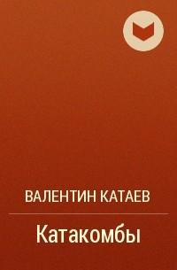 Валентин Катаев - Катакомбы