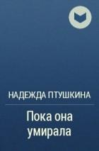 Надежда Птушкина - Пока она умирала