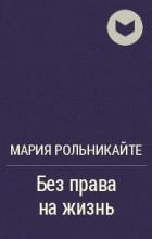 Мария Рольникайте - Без права на жизнь