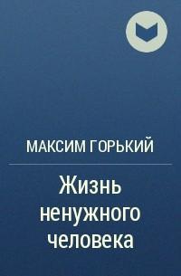 Максим Горький - Жизнь ненужного человека