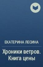 Екатерина Лесина - Хроники ветров. Книга цены.