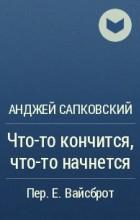 Анджей Сапковский - Что-то кончится, что-то начнется