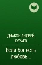 Диакон Андрей Кураев - Если Бог есть любовь...