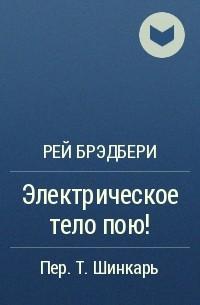 Рей Брэдбери - Электрическое тело пою!
