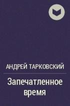 Андрей Тарковский - Запечатленное время
