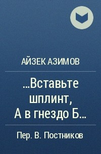 Айзек Азимов - ...Вставьте шплинт А в гнездо Б...