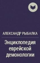 Александр Рыбалка - Энциклопедия еврейской демонологии