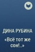 Дина Рубина - «Всё тот же сон!..»