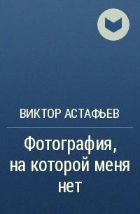 Виктор Астафьев - Фотография, на которой меня нет