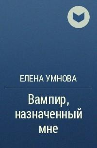 Елена Умнова - Вампир, назначенный мне
