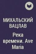 Михальский Вацлав - Река времени. Ave Maria