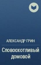 Александр Грин - Словоохотливый домовой