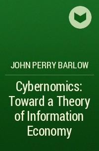 John Perry Barlow - Cybernomics: Toward a Theory of Information Economy