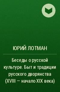 Юрий Лотман - Беседы о русской культуре. Быт и традиции русского дворянства (XVIII — начало XIX века)