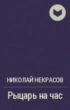 Николай Некрасов - Рыцарь на час
