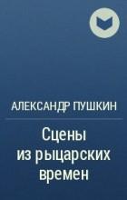 А.С.Пушкин - Сцены из рыцарских времен