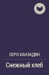 Серо Ханзадян - Снежный хлеб
