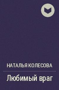 Наталья Колесова - Любимый враг