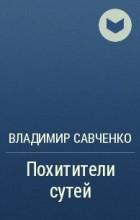 Владимир Савченко - Похитители сутей
