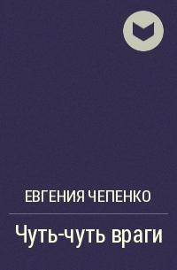 Евгения Чепенко - Чуть-чуть враги