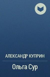 Александр Куприн - Ольга Сур