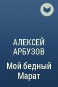 Алексей Арбузов - Мой бедный Марат