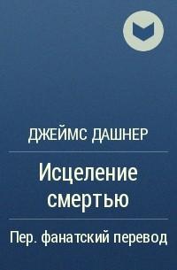 Джеймс Дэшнер - Исцеление смертью