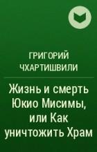 Григорий Чхартишвили - Жизнь и смерть Юкио Мисимы, или Как уничтожить Храм