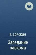 В. Сорокин - Заседание завкома