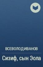Всеволод Иванов - Сизиф, сын Эола