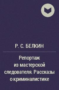 Р.С. Белкин - Репортаж из мастерской следователя. Рассказы о криминалистике