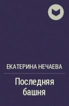 Екатерина Нечаева - Последняя башня