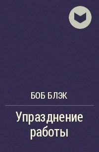 Боб Блэк - Упразднение работы