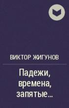 Виктор Жигунов - Падежи, времена, запятые…