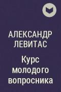 Александр Левитас - Курс молодого вопросника