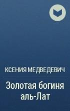 Ксения Медведевич - Золотая богиня аль-Лат