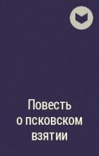 без автора - Повесть о псковском взятии