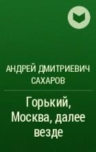Андрей Дмитриевич Сахаров - Горький, Москва, далее везде