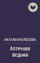Наталья Колесова - Аптечная ведьма
