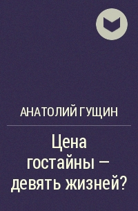 Анатолий Гущин - Цена гостайны - девять жизней?